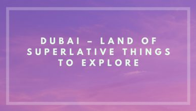 Dubai – Land of Superlative Things to Explore